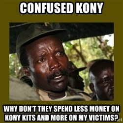 Confused Kony  - confused kony why don't they spend less money on kony kits and more on my victims?
