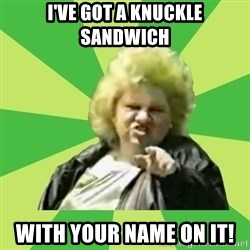 Jan Terri - I've got a knuckle sandwich with your name on it!
