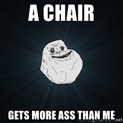 Forever Alone - a chair gets more ass than me