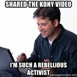 Lonely Computer Guy - Shared the kony video I'm such a rebellious activist