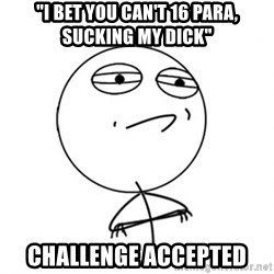 "Challenge Accepted - ""I bet you can't 16 para, sucking my dick"" Challenge accepted"