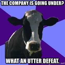 Coworker Cow - The company is going under? What an utter defeat.