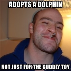 Good Guy Greg - adopts a dolphin not just for the cuddly toy
