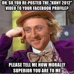 "Willy Wonka - oh, so you re-posted the ""kony 2012"" video to your facebook profile? please tell me how morally superior you are to me"
