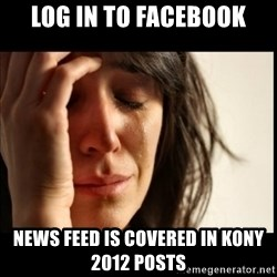 First World Problems - log in to facebook News feed is covered in kony 2012 posts