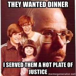 Vengeance Dad - they wanted dinner i served them a hot plate of justice