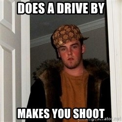 Scumbag Steve - Does a drive by makes you shoot