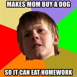 Angry School Boy - makes mom buy a dog so it can eat homework