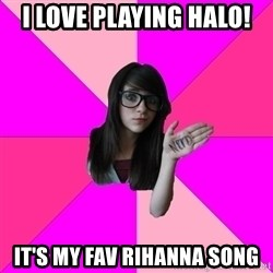 Idiot Nerd Girl - I love playing halo! it's my fav rihanna song