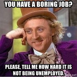 Willy Wonka - You have a boring job? Please, tell me how hard it is not being unemployed.