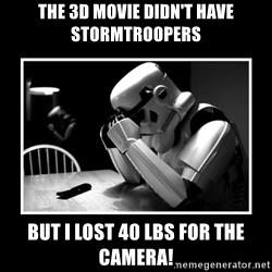 Sad Trooper - The 3d movie didn't have stormtroopers But I lost 40 lbs for the camera!