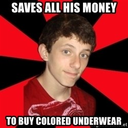 the snob - Saves all his money to buy colored underwear