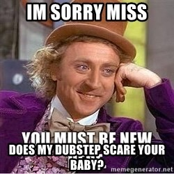 you must be new here - iM SORRY MISS DOES MY DUBSTEP SCARE YOUR BABY?