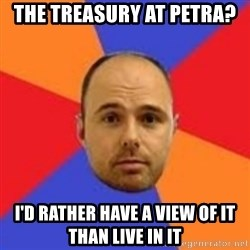 Karl Pilkington - the treasury at petra? i'd rather have a view of it than live in it