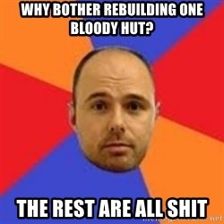Karl Pilkington - why bother rebuilding one bloody hut? the rest are all shit