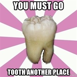 forced tooth - YOU MUST GO TOOTH ANOTHER PLACE