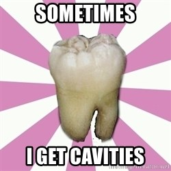 forced tooth - sometimes i get cavities