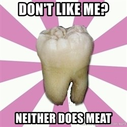 forced tooth - Don'T lIKE ME? NEITHER DOES MEAT