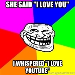 "Trollface - she said ""I love you"" I whispered ""i love youtube"""