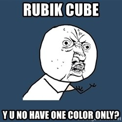 Y U No - rubik cube y u no have one color only?