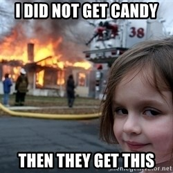 Disaster Girl - i did not get candy then they get this