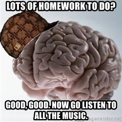 Scumbag Brain - Lots of homework to do? Good, good. Now go listen to all the music.