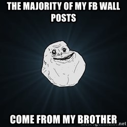 Forever Alone - the majority of my fb wall posts come from my brother