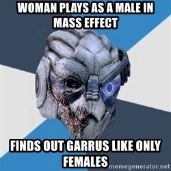 Advice Hurt Garrus - woman plays as a male in Mass effect finds out garrus like only females