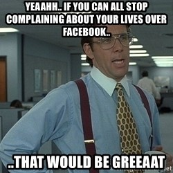 Bill Lumbergh - yeaahh.. if you can all stop complaining about your lives over facebook.. ..that would be greeaat