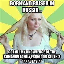 "Xenis - Born and raised in russia... Got all my knowledge of the romanov family from Don Bluth's ""Anastasia"""