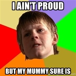 Angry School Boy - I ain't proud but my mummy sure is