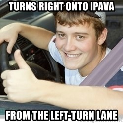 new driver - Turns right onto ipava from the left-turn lane