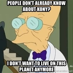 dr farnsworth - People don't already know about Kony? I don't want to live on this planet anymore