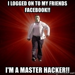 Internet Toughguy - I logged on to my friends facebook!! I'm a master hacker!!