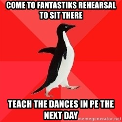 Socially Awesome Penguin - Come to Fantastiks rehearsal to sit there Teach the dances in Pe the next day