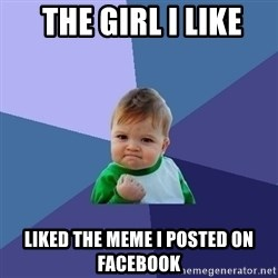 Success Kid -  the Girl i like liked the meme i posted on facebook