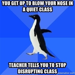Socially Awkward Penguin - You get up to blow your nose in a quiet class teacher tells you to stop disrupting class