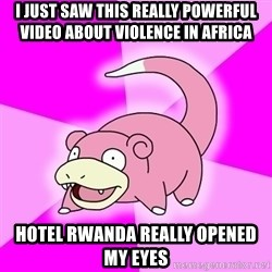 Slowpoke - I just saw this really powerful video about violence in africa Hotel Rwanda really opened my eyes