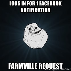 Forever Alone - logs in for 1 facebook notification farmville request