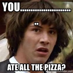 Conspiracy Keanu - You.......................... ate all the pizza?