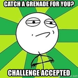 Challenge Accepted 2 - Catch a grenade for you? Challenge accepted