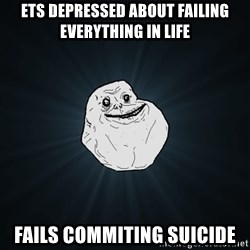 Forever Alone - ets depressed about failing everything in life fails commiting suicide