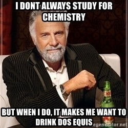 Dos Equis Guy gives advice - i dont always study for chemistry but when i do, it makes me want to drink dos equis