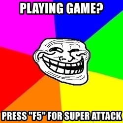 "Trollface - playing game? press ""f5"" for super attack"