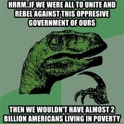 Philosoraptor - HRRM..IF WE WERE ALL TO UNITE AND REBEL AGAINST THIS OPPRESIVE GOVERNMENT OF OURS THEN WE WOULDN'T HAVE ALMOST 2 BILLION AMERICANS LIVING IN POVERTY