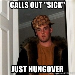 "Scumbag Steve - calls out ""sick"" just hungover"