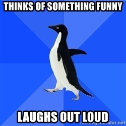 Socially Awkward Penguin - thinks of something funny laughs out loud
