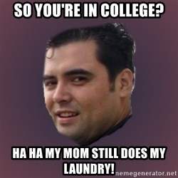 Suprefan - So you're in college? HA HA my mom still does my laundry!