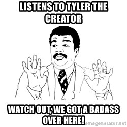 we got a badass over here - listens to tyler the creator watch out, we got a badass over here!