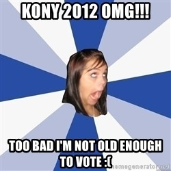 Annoying Facebook Girl - KONY 2012 OMG!!! TOO BAD I'M NOT OLD ENOUGH TO VOTE :(